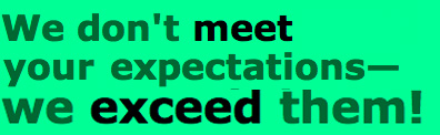 We don't meet your expectations, we exceed them!